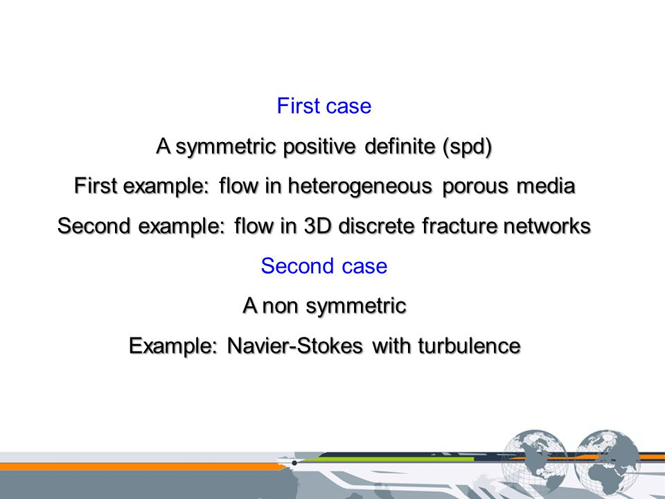 First case A symmetric positive definite (spd) First example: flow in heterogeneous porous media Second example: flow in 3D discrete fracture networks Second case A non symmetric Example: Navier-Stokes with turbulence