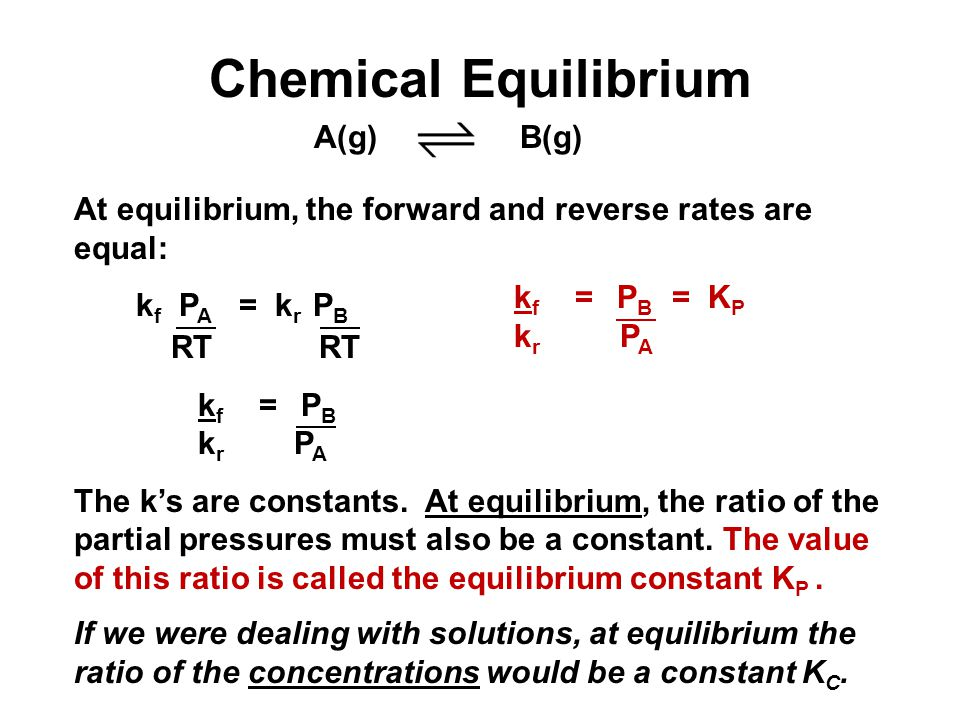 Chemical Equilibrium At equilibrium, the forward and reverse rates are equal: k f P A = k r P B RT RT k f = P B k r P A The k's are constants.