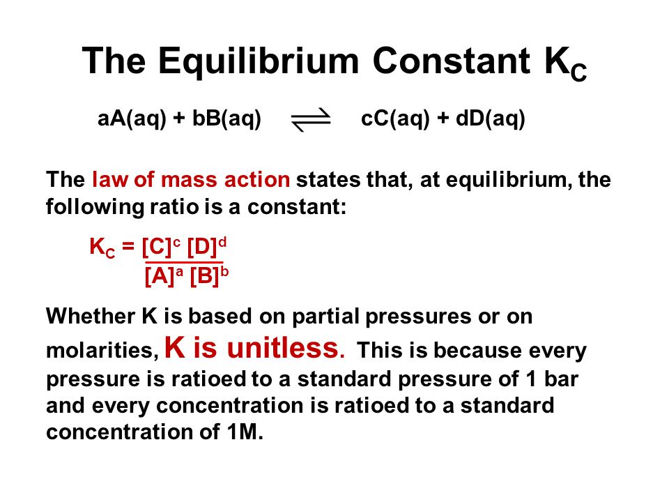 The Equilibrium Constant K C The law of mass action states that, at equilibrium, the following ratio is a constant: K C = [C] c [D] d [A] a [B] b Whether K is based on partial pressures or on molarities, K is unitless.