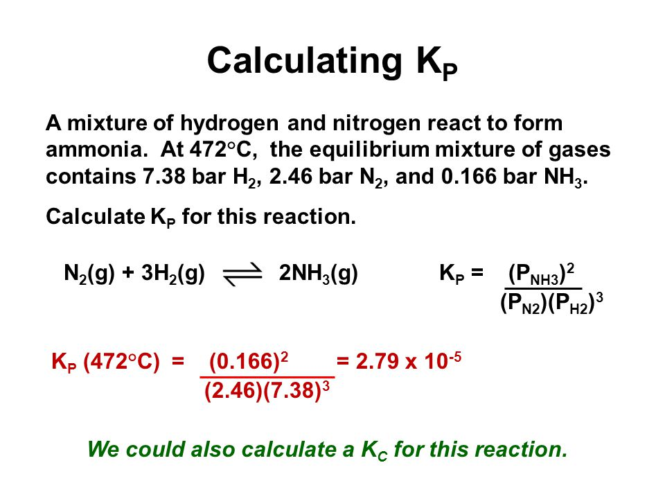 Calculating K P K P = (P NH3 ) 2 (P N2 )(P H2 ) 3 N 2 (g) + 3H 2 (g) 2NH 3 (g) A mixture of hydrogen and nitrogen react to form ammonia.