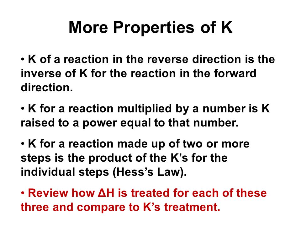 More Properties of K K of a reaction in the reverse direction is the inverse of K for the reaction in the forward direction.