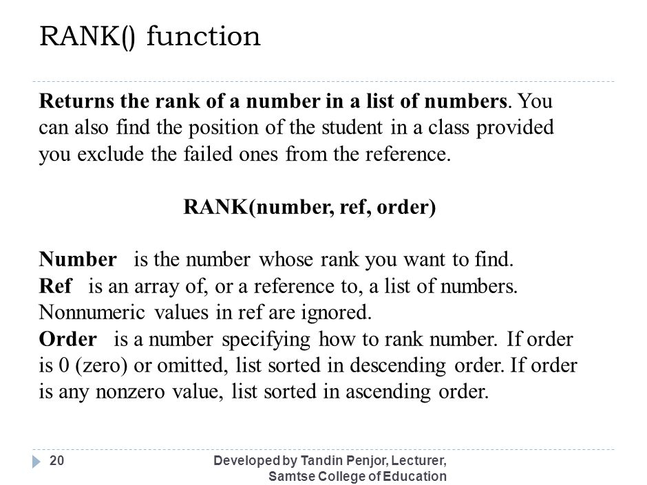 RANK() function Developed by Tandin Penjor, Lecturer, Samtse College of Education 20 Returns the rank of a number in a list of numbers. You can also f