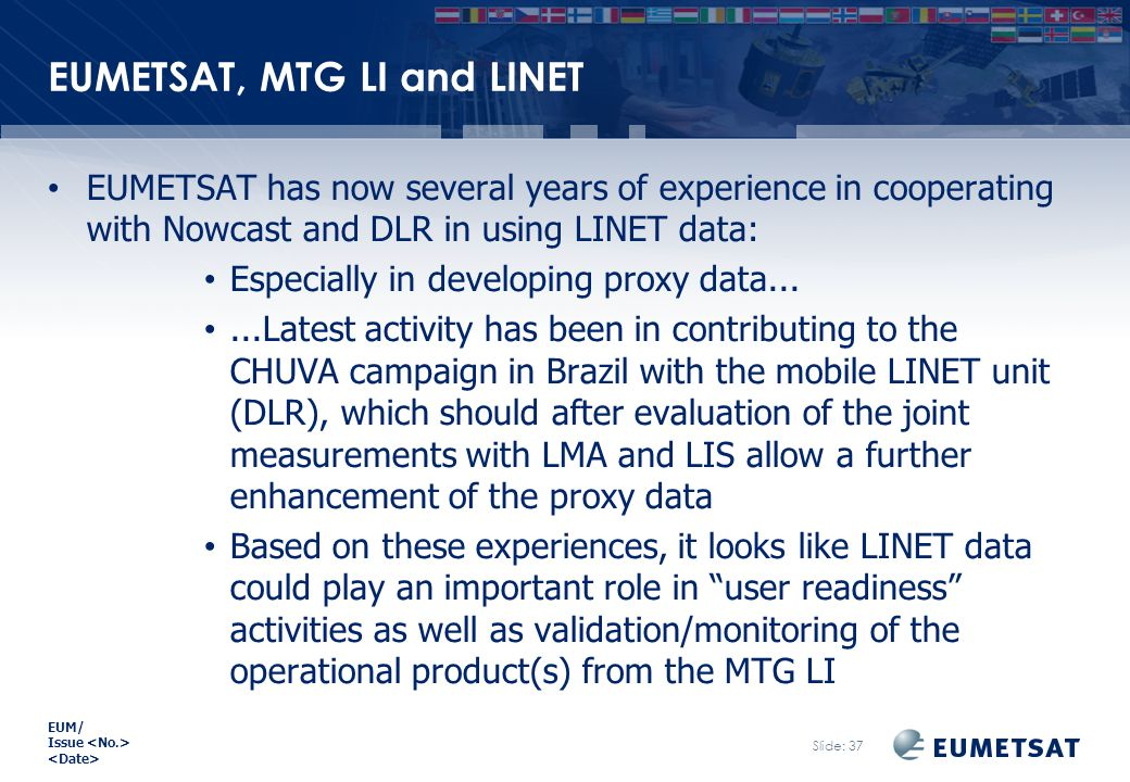 EUM/ Issue EUMETSAT, MTG LI and LINET EUMETSAT has now several years of experience in cooperating with Nowcast and DLR in using LINET data: Especially