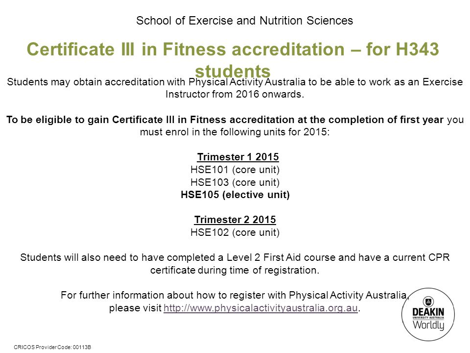 CRICOS Provider Code: 00113B School of Exercise and Nutrition Sciences Certificate III in Fitness accreditation – for H343 students Students may obtain accreditation with Physical Activity Australia to be able to work as an Exercise Instructor from 2016 onwards.