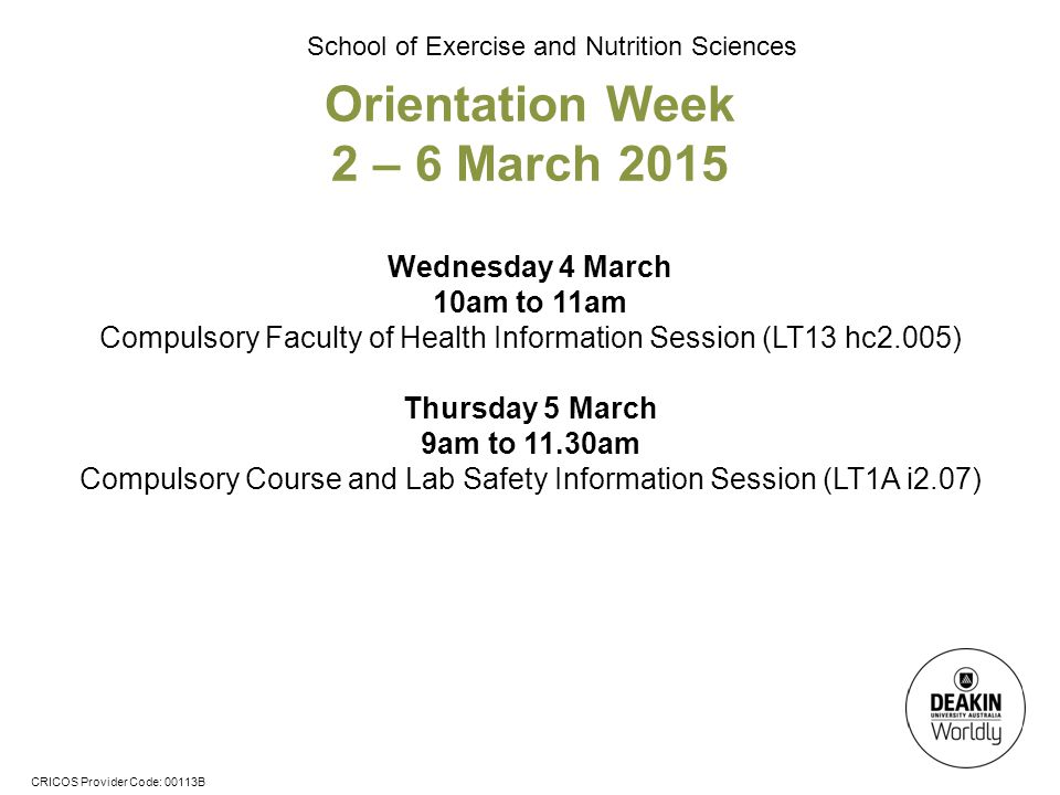 CRICOS Provider Code: 00113B School of Exercise and Nutrition Sciences Orientation Week 2 – 6 March 2015 Wednesday 4 March 10am to 11am Compulsory Faculty of Health Information Session (LT13 hc2.005) Thursday 5 March 9am to 11.30am Compulsory Course and Lab Safety Information Session (LT1A i2.07)