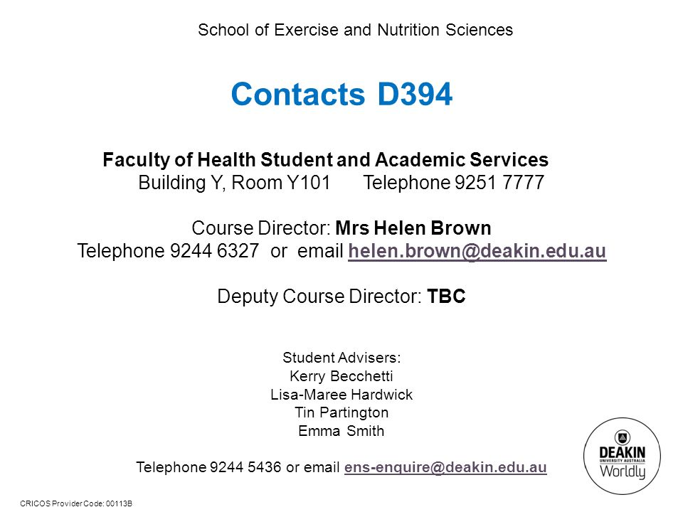 CRICOS Provider Code: 00113B School of Exercise and Nutrition Sciences Contacts D394 Faculty of Health Student and Academic Services Building Y, Room Y101 Telephone 9251 7777 Course Director: Mrs Helen Brown Telephone 9244 6327 or email helen.brown@deakin.edu.auhelen.brown@deakin.edu.au Deputy Course Director: TBC Student Advisers: Kerry Becchetti Lisa-Maree Hardwick Tin Partington Emma Smith Telephone 9244 5436 or email ens-enquire@deakin.edu.auens-enquire@deakin.edu.au