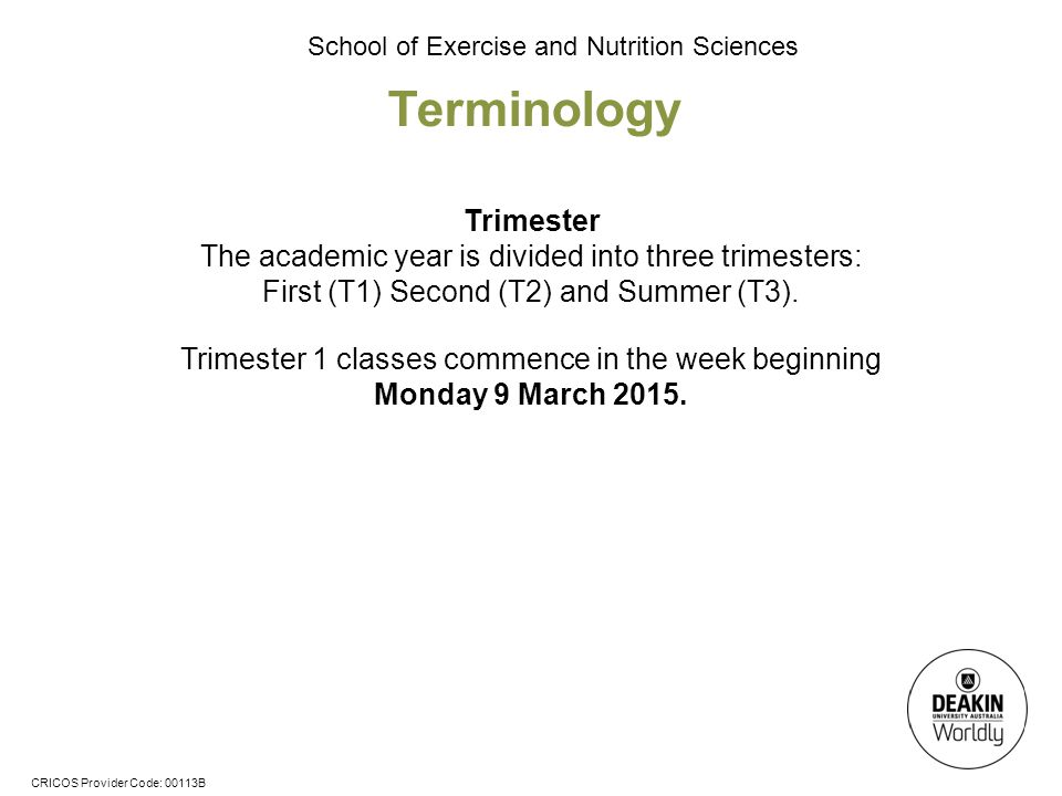 CRICOS Provider Code: 00113B School of Exercise and Nutrition Sciences Trimester The academic year is divided into three trimesters: First (T1) Second