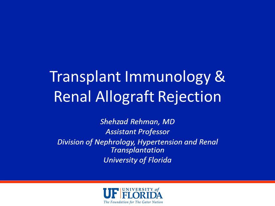 Transplant Immunology & Renal Allograft Rejection Shehzad Rehman, MD Assistant Professor Division of Nephrology, Hypertension and Renal Transplantatio