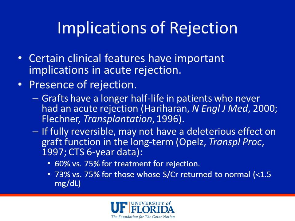 Implications of Rejection Certain clinical features have important implications in acute rejection. Presence of rejection. – Grafts have a longer half