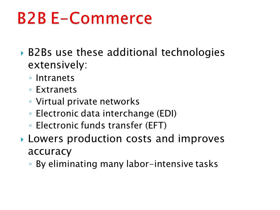  B2Bs use these additional technologies extensively: ◦ Intranets ◦ Extranets ◦ Virtual private networks ◦ Electronic data interchange (EDI) ◦ Electro