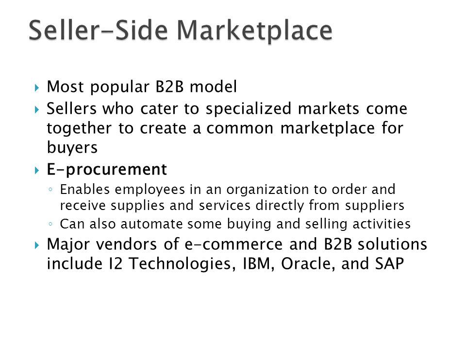  Most popular B2B model  Sellers who cater to specialized markets come together to create a common marketplace for buyers  E-procurement ◦ Enables