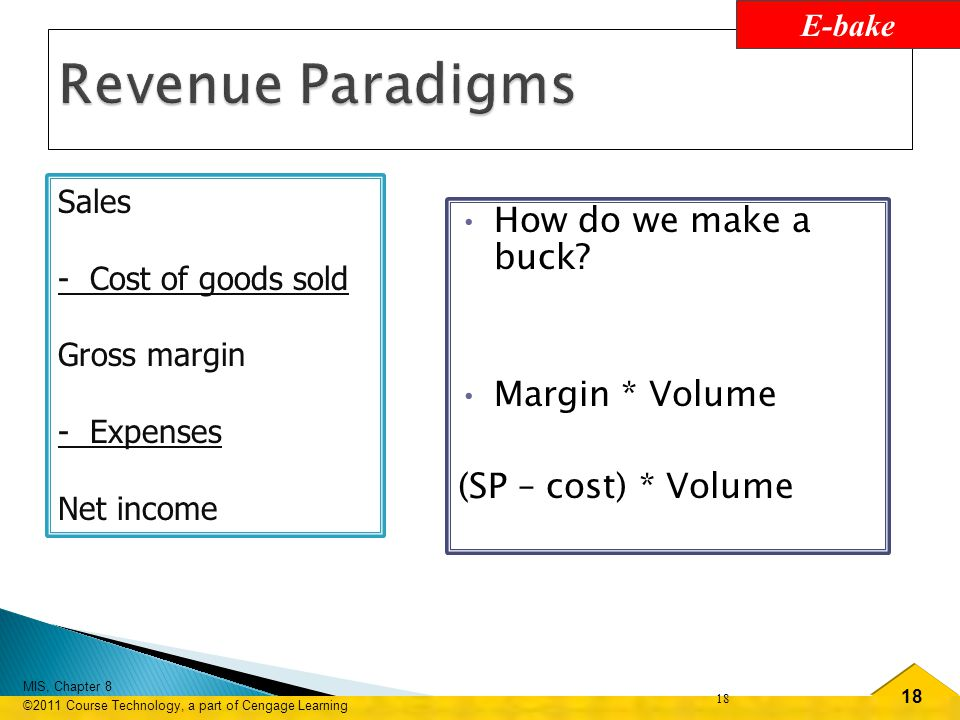 18 MIS, Chapter 8 ©2011 Course Technology, a part of Cengage Learning 18 Sales - Cost of goods sold Gross margin - Expenses Net income How do we make