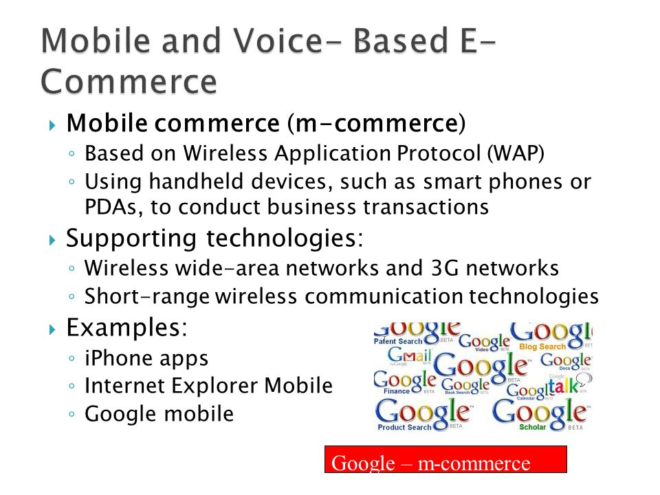  Mobile commerce (m-commerce) ◦ Based on Wireless Application Protocol (WAP) ◦ Using handheld devices, such as smart phones or PDAs, to conduct busin