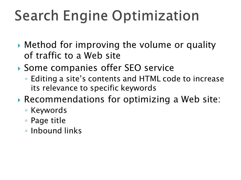  Method for improving the volume or quality of traffic to a Web site  Some companies offer SEO service ◦ Editing a site's contents and HTML code to