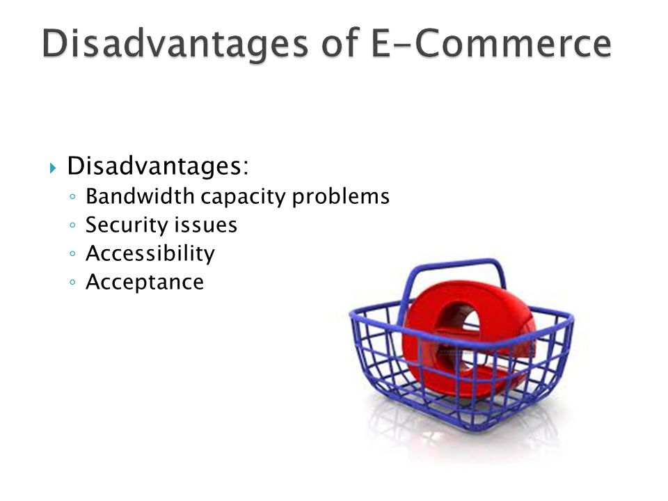  Disadvantages: ◦ Bandwidth capacity problems ◦ Security issues ◦ Accessibility ◦ Acceptance