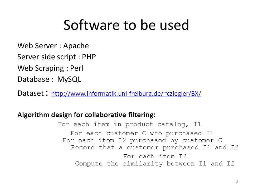 Software to be used Web Server : Apache Server side script : PHP Web Scraping : Perl Database : MySQL Dataset : http://www.informatik.uni-freiburg.de/~cziegler/BX/ http://www.informatik.uni-freiburg.de/~cziegler/BX/ Algorithm design for collaborative filtering: For each item in product catalog, I1 For each customer C who purchased I1 For each item I2 purchased by customer C Record that a customer purchased I1 and I2 For each item I2 Compute the similarity between I1 and I2 3