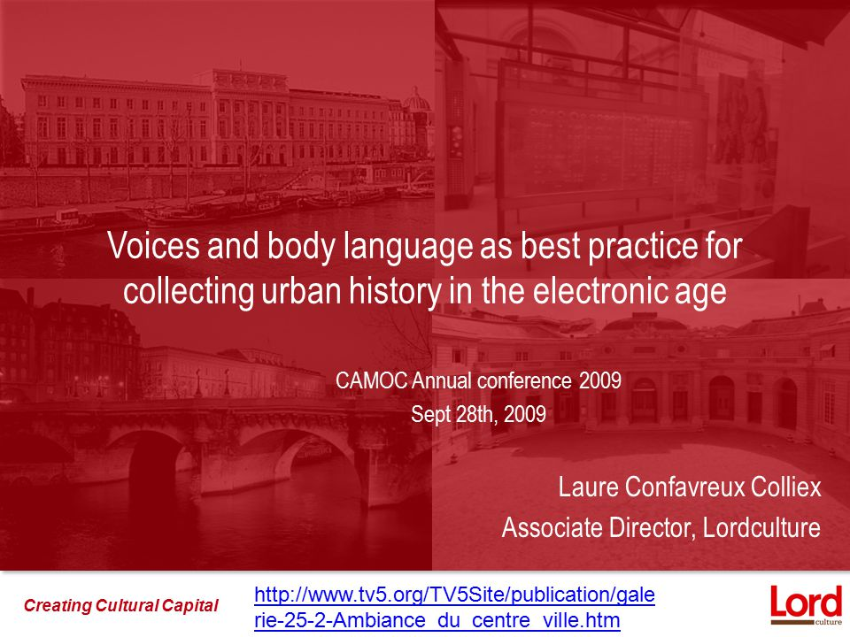 Creating Cultural Capital Voices and body language as best practice for collecting urban history in the electronic age CAMOC Annual conference 2009 Sept 28th, 2009 Laure Confavreux Colliex Associate Director, Lordculture http://www.tv5.org/TV5Site/publication/gale rie-25-2-Ambiance_du_centre_ville.htm