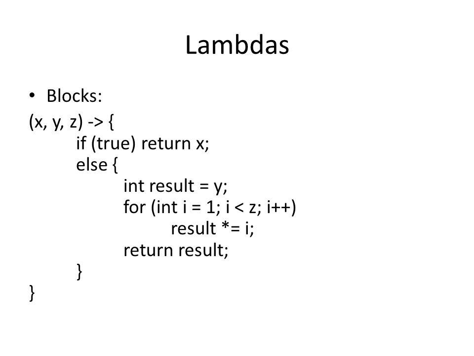 Lambdas Blocks: (x, y, z) -> { if (true) return x; else { int result = y; for (int i = 1; i < z; i++) result *= i; return result; } }