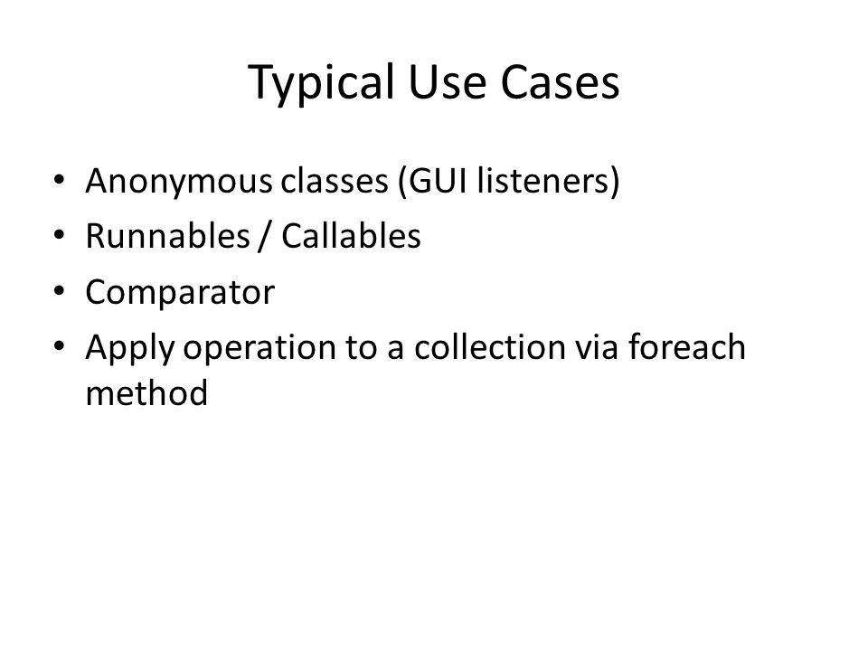 Typical Use Cases Anonymous classes (GUI listeners) Runnables / Callables Comparator Apply operation to a collection via foreach method