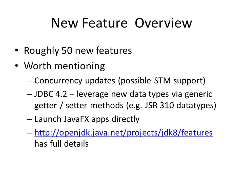 New Feature Overview Roughly 50 new features Worth mentioning – Concurrency updates (possible STM support) – JDBC 4.2 – leverage new data types via generic getter / setter methods (e.g.