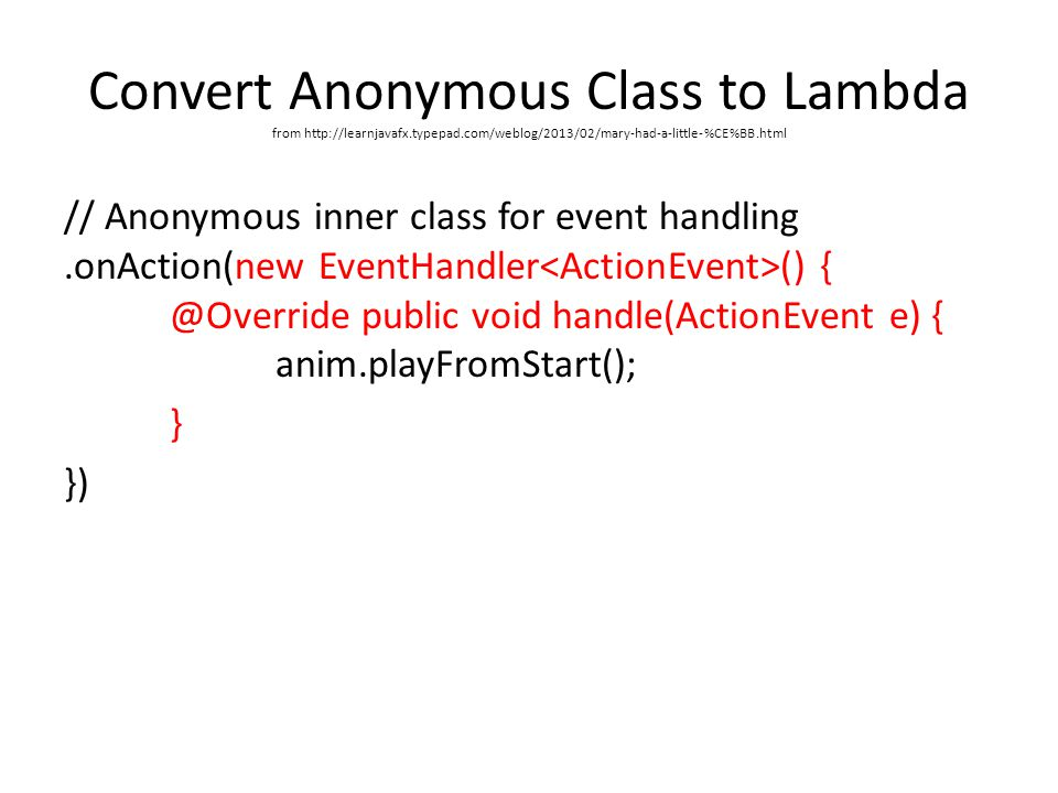 Convert Anonymous Class to Lambda from http://learnjavafx.typepad.com/weblog/2013/02/mary-had-a-little-%CE%BB.html // Anonymous inner class for event handling.onAction(new EventHandler () { @Override public void handle(ActionEvent e) { anim.playFromStart(); } })