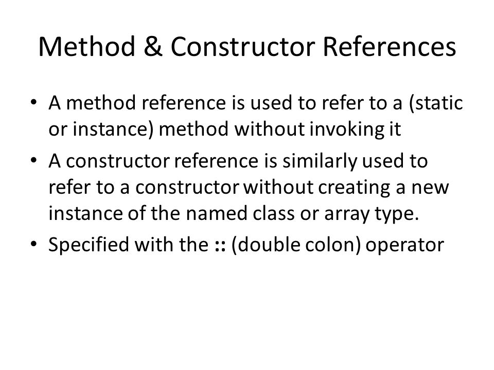 Method & Constructor References A method reference is used to refer to a (static or instance) method without invoking it A constructor reference is similarly used to refer to a constructor without creating a new instance of the named class or array type.