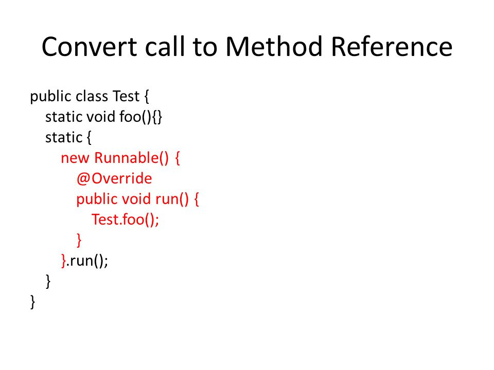 Convert call to Method Reference public class Test { static void foo(){} static { new Runnable() { @Override public void run() { Test.foo(); } }.run(); }