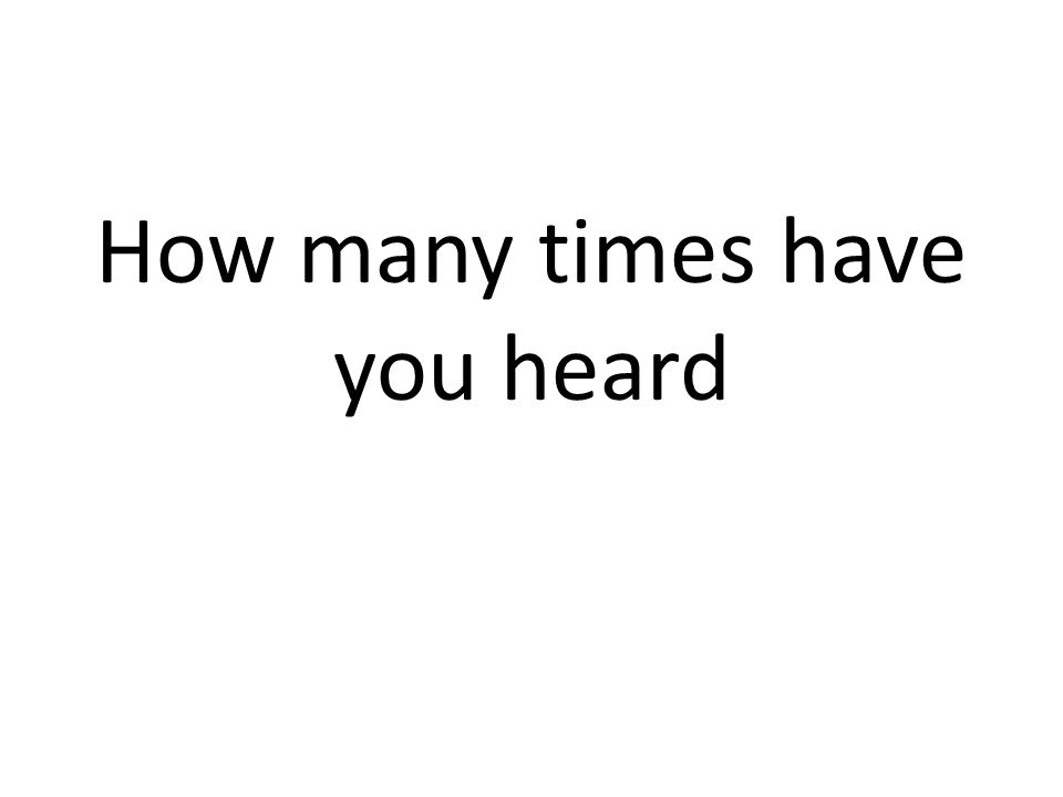 How many times have you heard