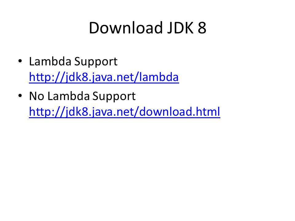 Download JDK 8 Lambda Support http://jdk8.java.net/lambda http://jdk8.java.net/lambda No Lambda Support http://jdk8.java.net/download.html http://jdk8.java.net/download.html