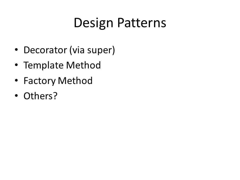 Design Patterns Decorator (via super) Template Method Factory Method Others