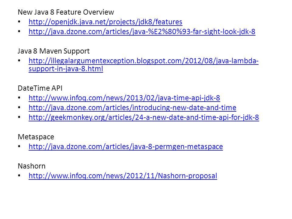 New Java 8 Feature Overview http://openjdk.java.net/projects/jdk8/features http://java.dzone.com/articles/java-%E2%80%93-far-sight-look-jdk-8 Java 8 Maven Support http://illegalargumentexception.blogspot.com/2012/08/java-lambda- support-in-java-8.html http://illegalargumentexception.blogspot.com/2012/08/java-lambda- support-in-java-8.html DateTime API http://www.infoq.com/news/2013/02/java-time-api-jdk-8 http://java.dzone.com/articles/introducing-new-date-and-time http://geekmonkey.org/articles/24-a-new-date-and-time-api-for-jdk-8 Metaspace http://java.dzone.com/articles/java-8-permgen-metaspace Nashorn http://www.infoq.com/news/2012/11/Nashorn-proposal