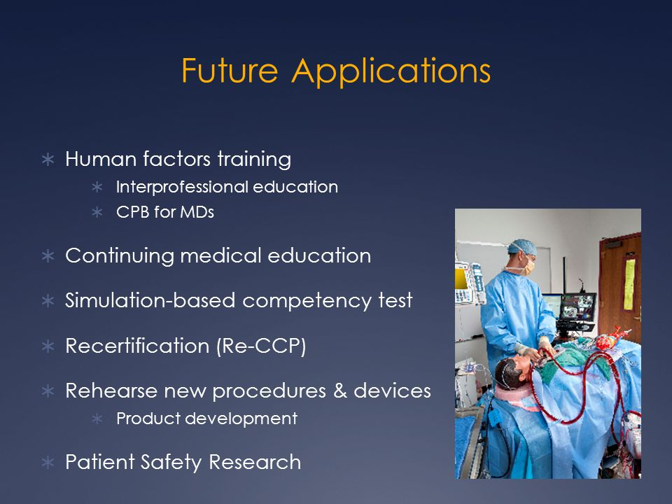 Future Applications  Human factors training  Interprofessional education  CPB for MDs  Continuing medical education  Simulation-based competency test  Recertification (Re-CCP)  Rehearse new procedures & devices  Product development  Patient Safety Research
