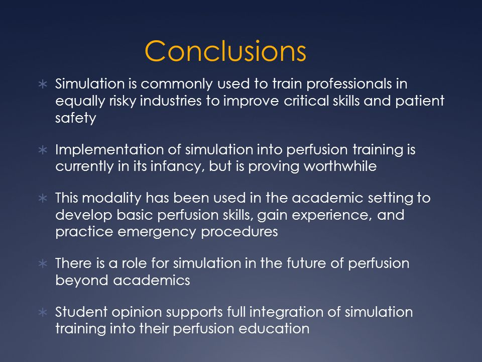 Conclusions  Simulation is commonly used to train professionals in equally risky industries to improve critical skills and patient safety  Implementation of simulation into perfusion training is currently in its infancy, but is proving worthwhile  This modality has been used in the academic setting to develop basic perfusion skills, gain experience, and practice emergency procedures  There is a role for simulation in the future of perfusion beyond academics  Student opinion supports full integration of simulation training into their perfusion education