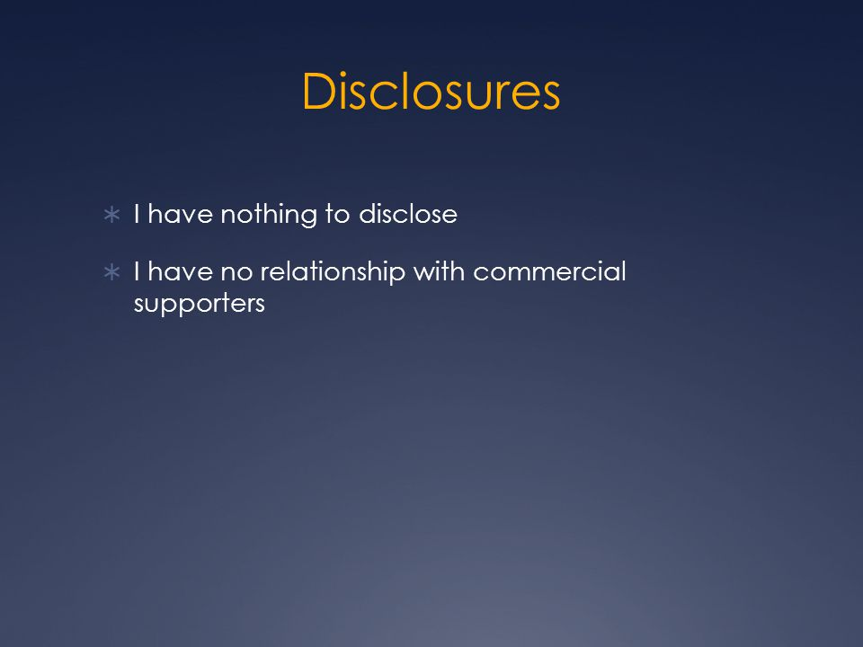 Disclosures  I have nothing to disclose  I have no relationship with commercial supporters