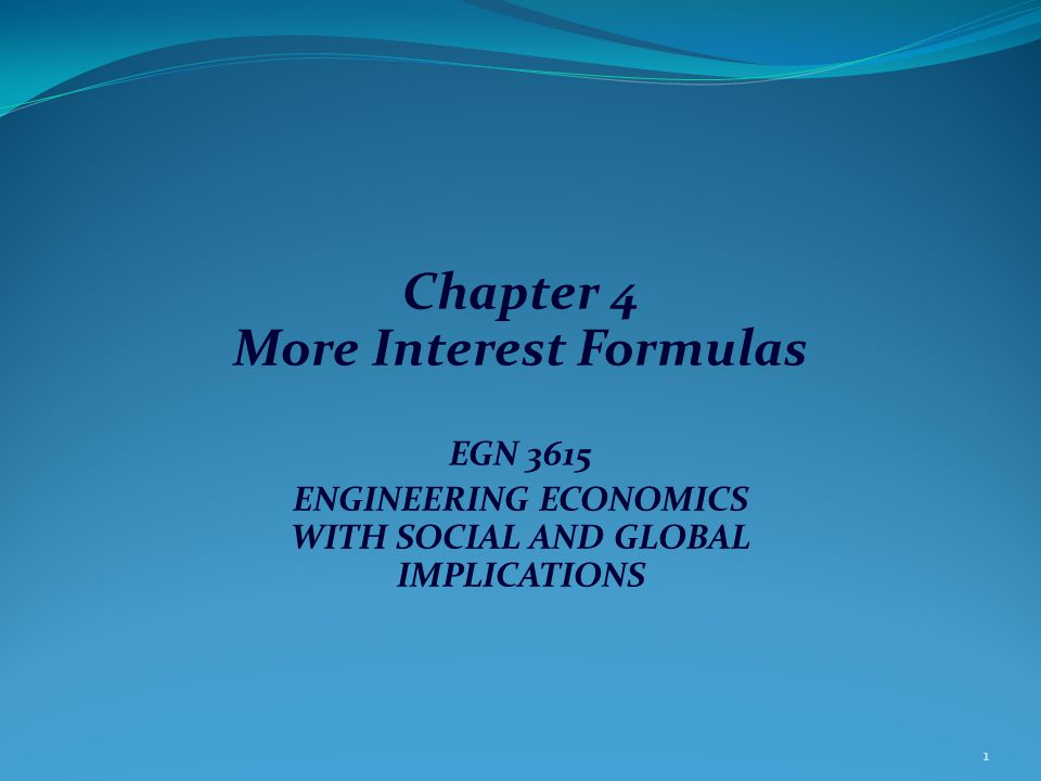 Chapter 4 More Interest Formulas EGN 3615 ENGINEERING ECONOMICS WITH SOCIAL AND GLOBAL IMPLICATIONS 1