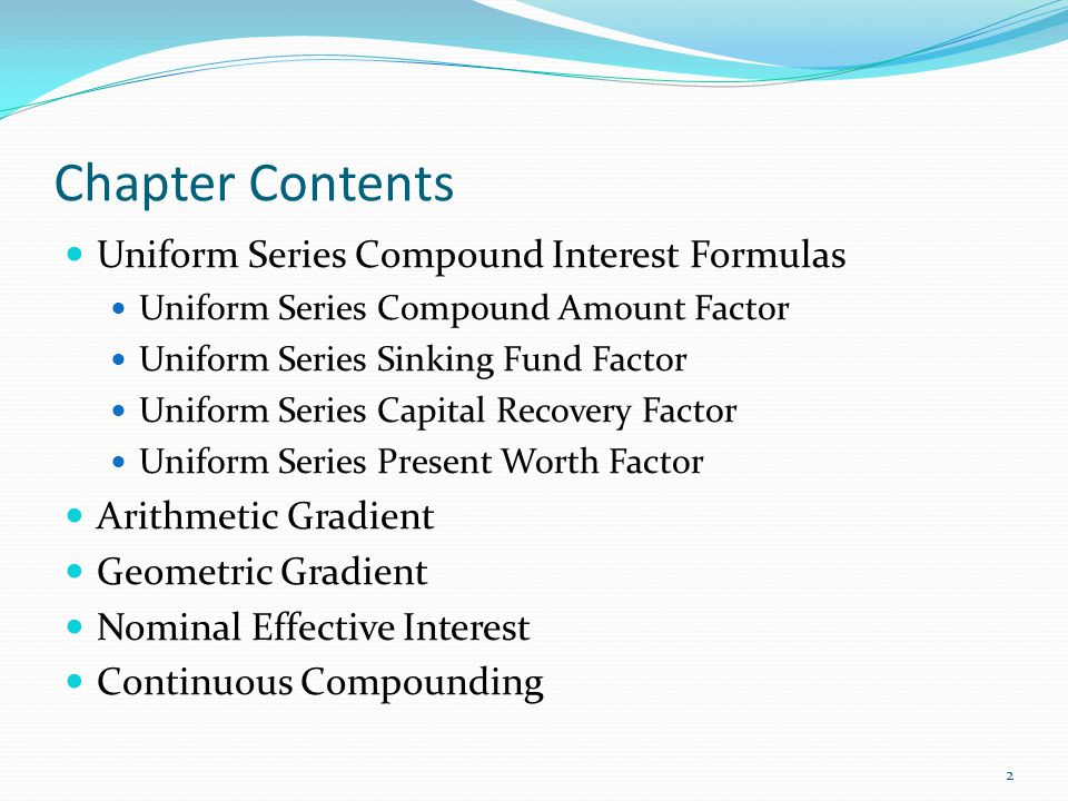 Chapter Contents Uniform Series Compound Interest Formulas Uniform Series Compound Amount Factor Uniform Series Sinking Fund Factor Uniform Series Capital Recovery Factor Uniform Series Present Worth Factor Arithmetic Gradient Geometric Gradient Nominal Effective Interest Continuous Compounding 2