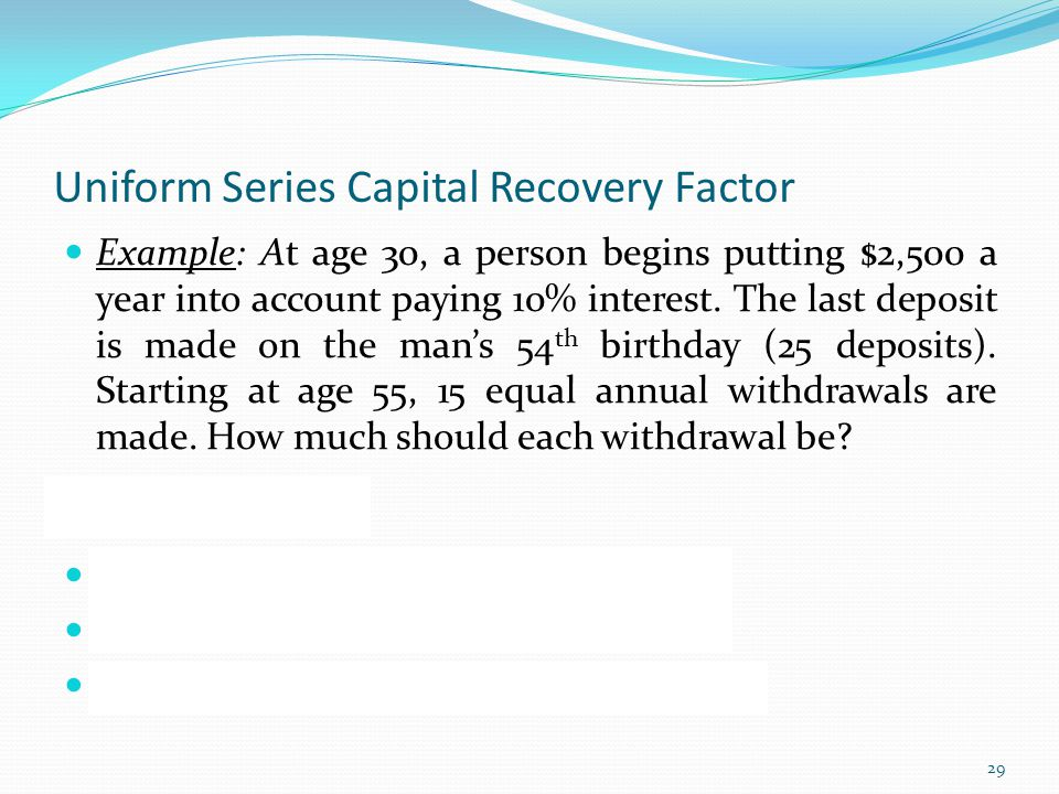 Uniform Series Capital Recovery Factor Example: At age 30, a person begins putting $2,500 a year into account paying 10% interest.