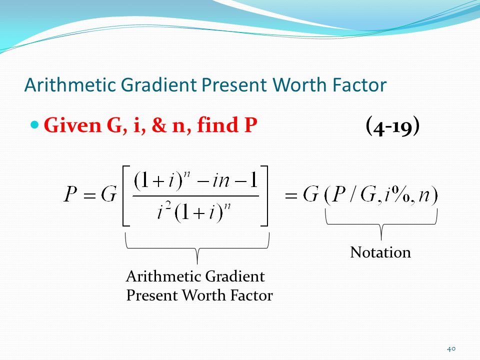 Arithmetic Gradient Present Worth Factor Given G, i, & n, find P(4-19) Arithmetic Gradient Present Worth Factor Notation 40