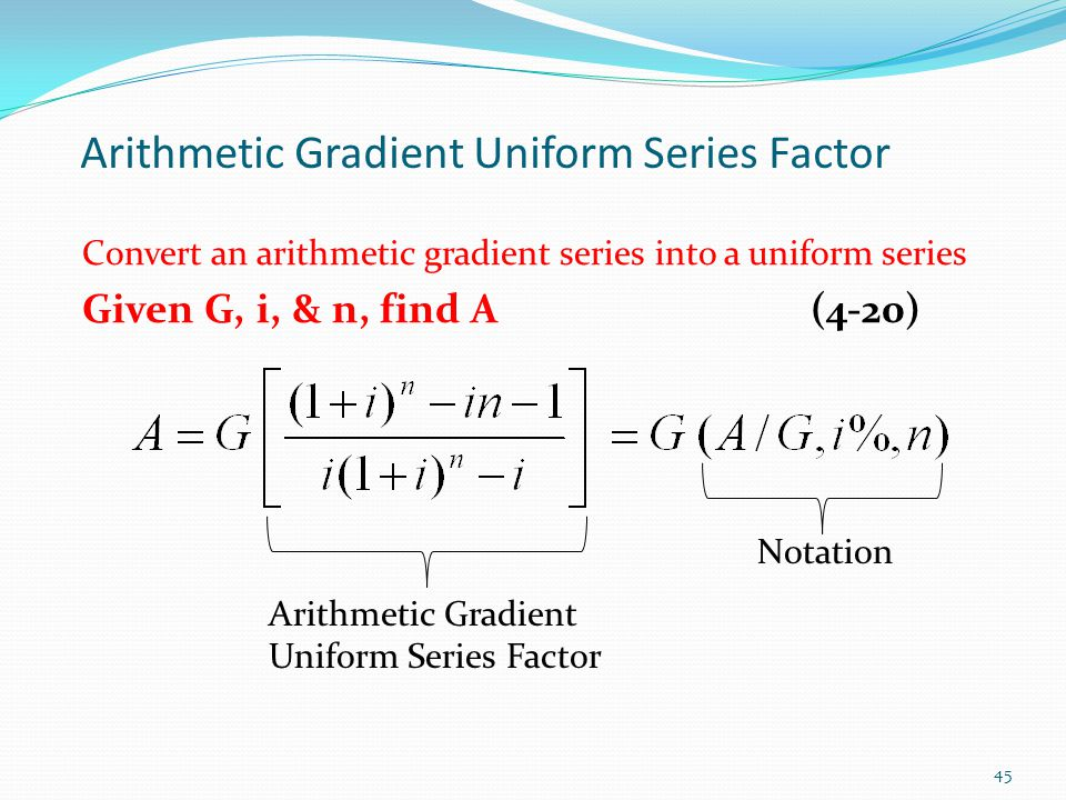 Arithmetic Gradient Uniform Series Factor Convert an arithmetic gradient series into a uniform series Given G, i, & n, find A(4-20) Arithmetic Gradient Uniform Series Factor Notation 45