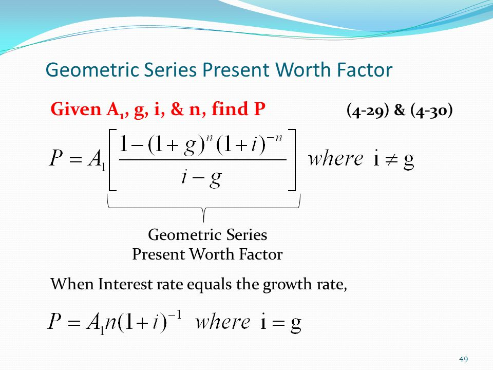 Geometric Series Present Worth Factor Geometric Series Present Worth Factor When Interest rate equals the growth rate, 49 Given A 1, g, i, & n, find P (4-29) & (4-30)