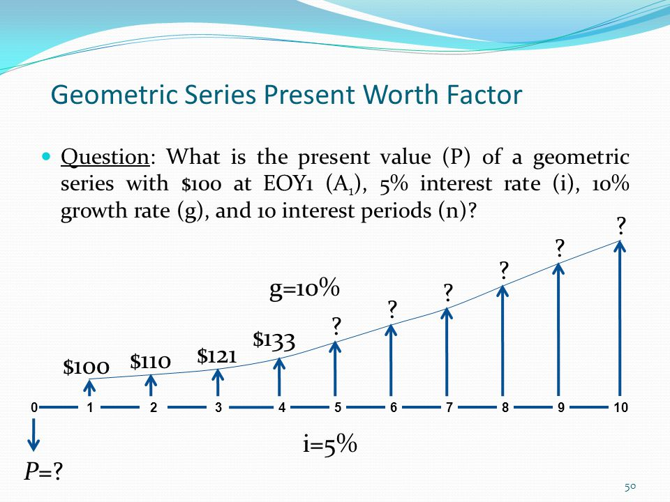 Geometric Series Present Worth Factor Question: What is the present value (P) of a geometric series with $100 at EOY1 (A 1 ), 5% interest rate (i), 10% growth rate (g), and 10 interest periods (n).