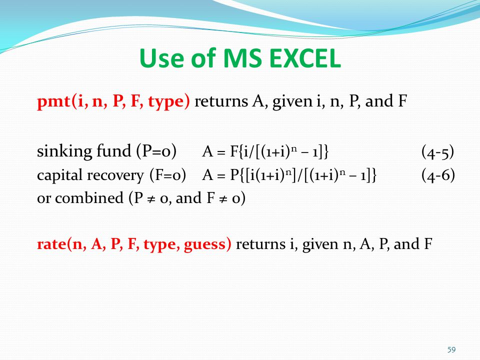 Use of MS EXCEL pmt(i, n, P, F, type) returns A, given i, n, P, and F sinking fund (P=0) A = F{i/[(1+i) n – 1]}(4-5) capital recovery (F=0) A = P{[i(1+i) n ]/[(1+i) n – 1]} (4-6) or combined (P ≠ 0, and F ≠ 0) rate(n, A, P, F, type, guess) returns i, given n, A, P, and F 59