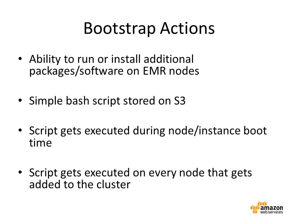 Bootstrap Actions Ability to run or install additional packages/software on EMR nodes Simple bash script stored on S3 Script gets executed during node