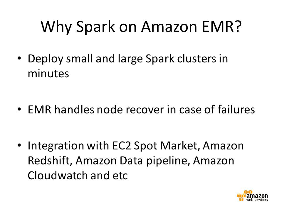Why Spark on Amazon EMR? Deploy small and large Spark clusters in minutes EMR handles node recover in case of failures Integration with EC2 Spot Marke