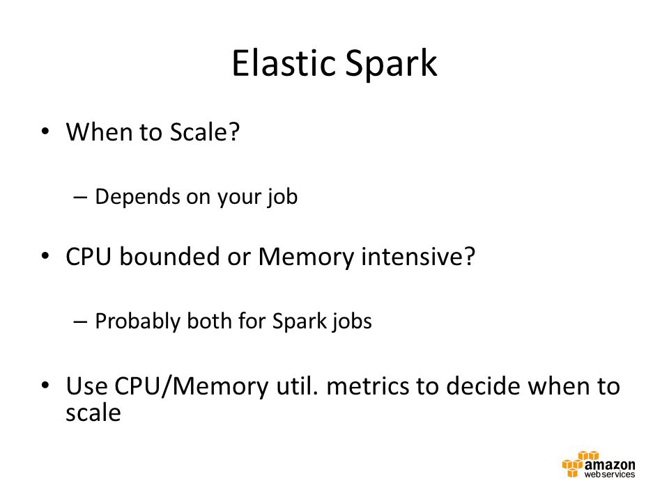 Elastic Spark When to Scale? – Depends on your job CPU bounded or Memory intensive? – Probably both for Spark jobs Use CPU/Memory util. metrics to dec