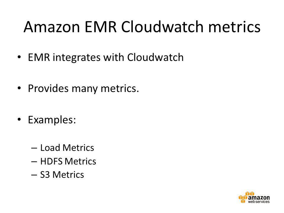 Amazon EMR Cloudwatch metrics EMR integrates with Cloudwatch Provides many metrics. Examples: – Load Metrics – HDFS Metrics – S3 Metrics