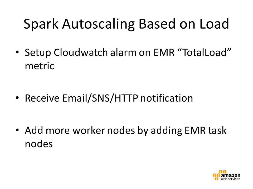 """Spark Autoscaling Based on Load Setup Cloudwatch alarm on EMR """"TotalLoad"""" metric Receive Email/SNS/HTTP notification Add more worker nodes by adding E"""