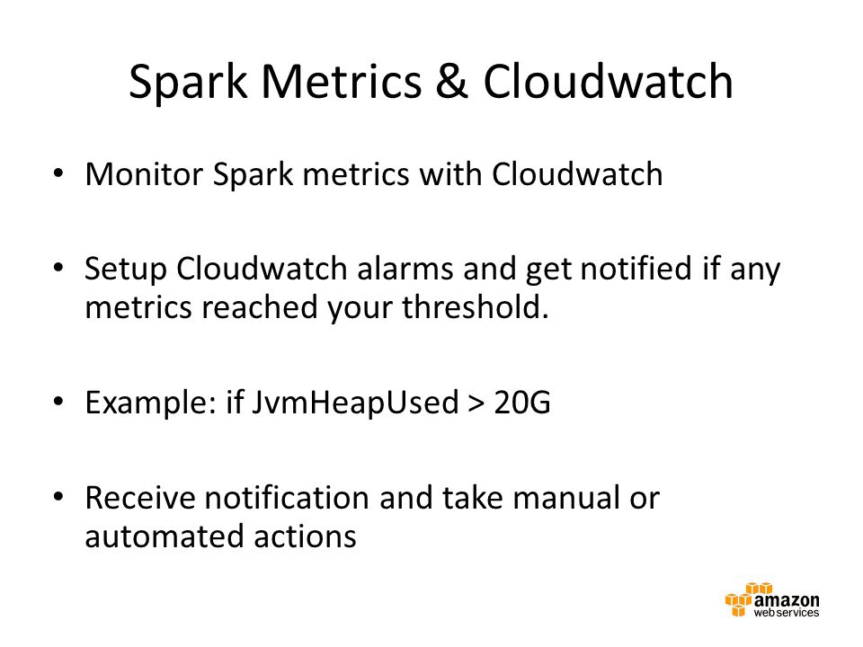 Monitor Spark metrics with Cloudwatch Setup Cloudwatch alarms and get notified if any metrics reached your threshold. Example: if JvmHeapUsed > 20G Re
