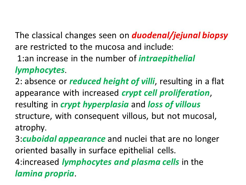 The classical changes seen on duodenal/jejunal biopsy :are restricted to the mucosa and include 1:an increase in the number of intraepithelial.lymphocytes 2: absence or reduced height of villi, resulting in a flat appearance with increased crypt cell proliferation, resulting in crypt hyperplasia and loss of villous structure, with consequent villous, but not mucosal,.atrophy 3:cuboidal appearance and nuclei that are no longer oriented basally in surface epithelial cells.