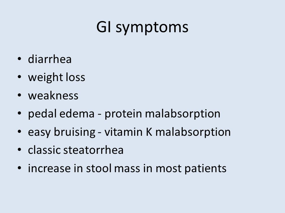 GI symptoms diarrhea weight loss weakness pedal edema - protein malabsorption easy bruising - vitamin K malabsorption classic steatorrhea increase in stool mass in most patients